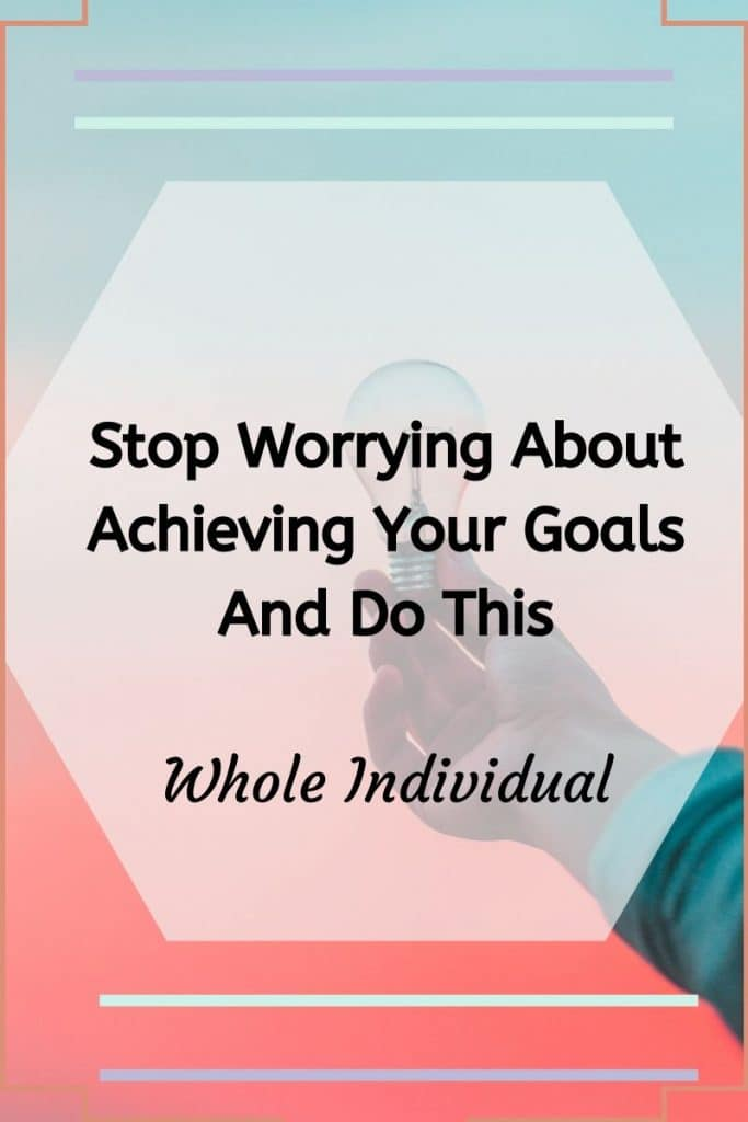 stop worrying about achieving your goals